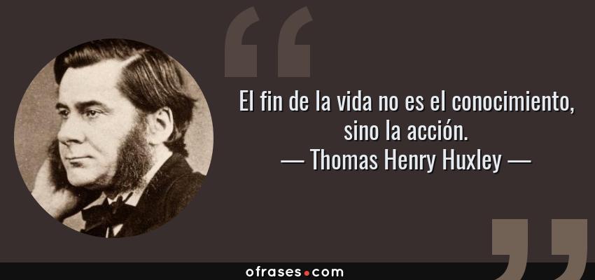 Frases de Thomas Henry Huxley - El fin de la vida no es el conocimiento, sino la acción.