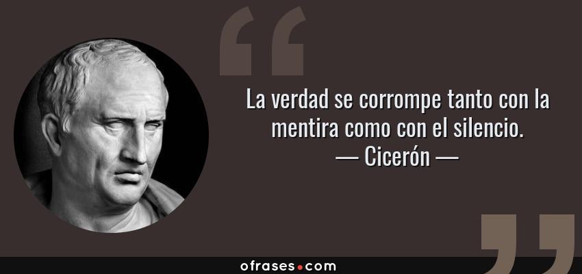 Frases de Cicerón - La verdad se corrompe tanto con la mentira como con el silencio.