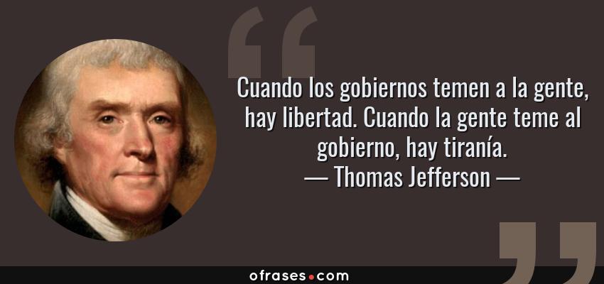 Frases de Thomas Jefferson - Cuando los gobiernos temen a la gente, hay libertad. Cuando la gente teme al gobierno, hay tiranía.