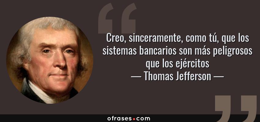 Frases de Thomas Jefferson - Creo, sinceramente, como tú, que los sistemas bancarios son más peligrosos que los ejércitos