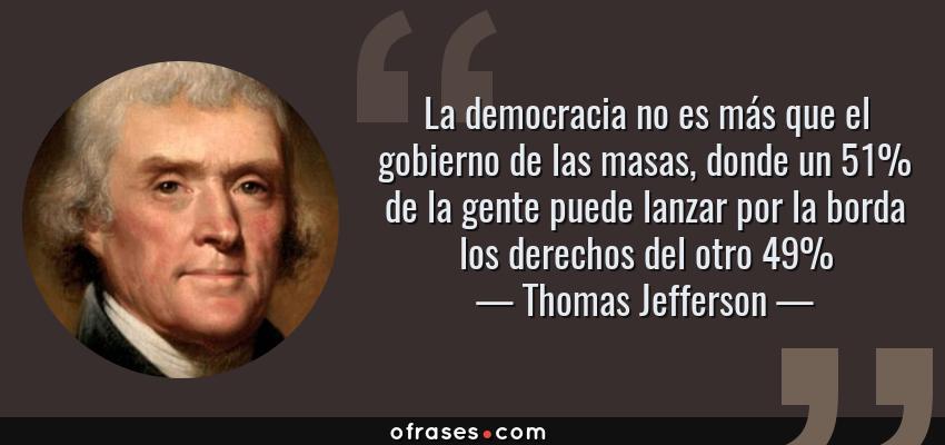 Frases de Thomas Jefferson - La democracia no es más que el gobierno de las masas, donde un 51% de la gente puede lanzar por la borda los derechos del otro 49%