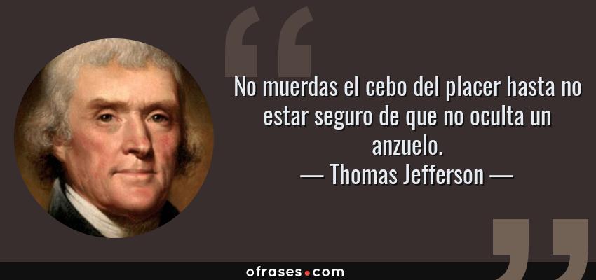 Frases de Thomas Jefferson - No muerdas el cebo del placer hasta no estar seguro de que no oculta un anzuelo.