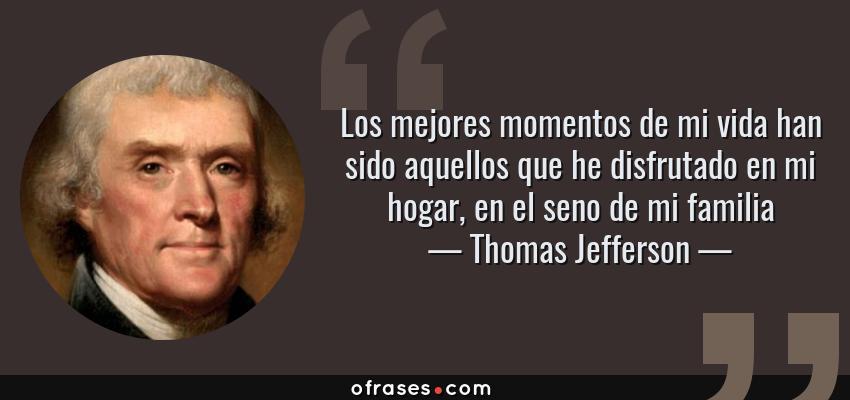 Frases de Thomas Jefferson - Los mejores momentos de mi vida han sido aquellos que he disfrutado en mi hogar, en el seno de mi familia