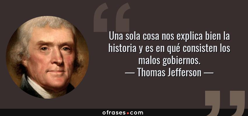 Frases de Thomas Jefferson - Una sola cosa nos explica bien la historia y es en qué consisten los malos gobiernos.