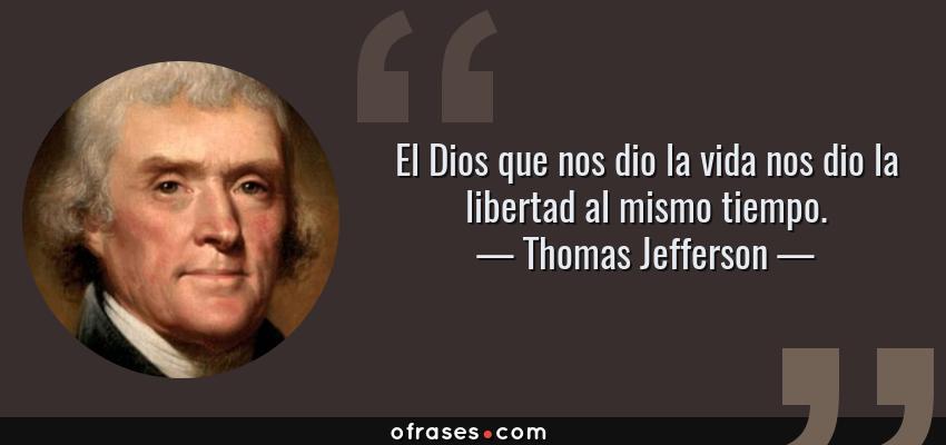 Frases de Thomas Jefferson - El Dios que nos dio la vida nos dio la libertad al mismo tiempo.