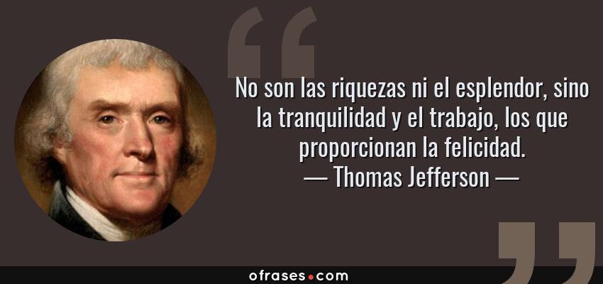 Frases de Thomas Jefferson - No son las riquezas ni el esplendor, sino la tranquilidad y el trabajo, los que proporcionan la felicidad.