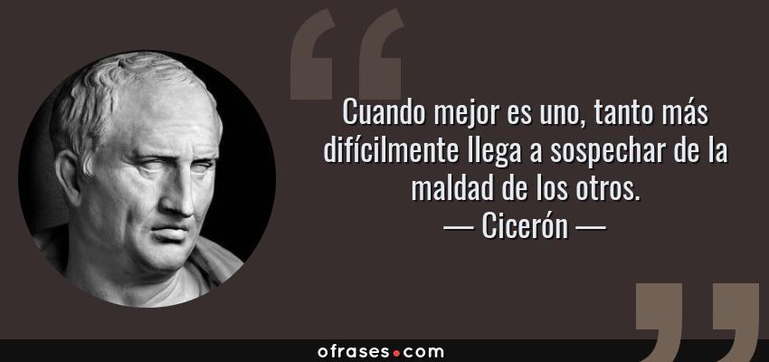 Frases de Cicerón - Cuando mejor es uno, tanto más difícilmente llega a sospechar de la maldad de los otros.