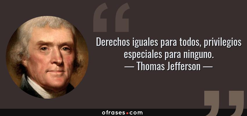 Frases de Thomas Jefferson - Derechos iguales para todos, privilegios especiales para ninguno.