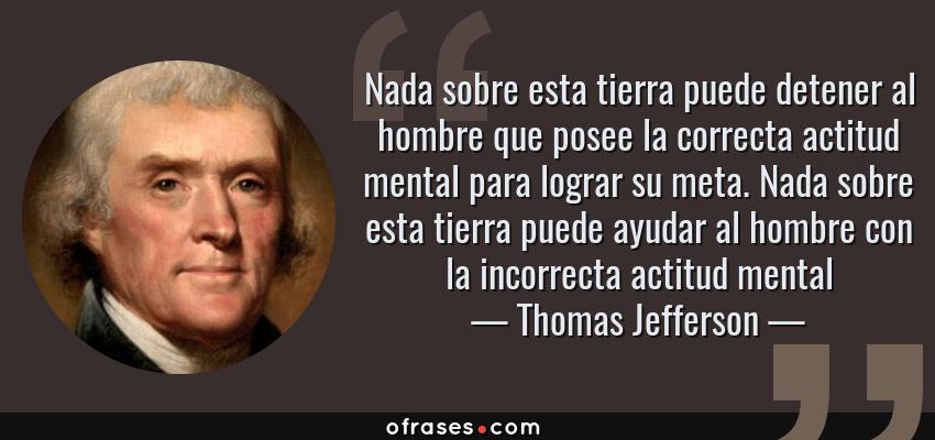 Frases de Thomas Jefferson - Nada sobre esta tierra puede detener al hombre que posee la correcta actitud mental para lograr su meta. Nada sobre esta tierra puede ayudar al hombre con la incorrecta actitud mental