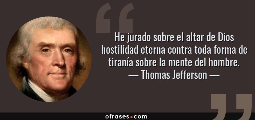Frases de Thomas Jefferson - He jurado sobre el altar de Dios hostilidad eterna contra toda forma de tiranía sobre la mente del hombre.