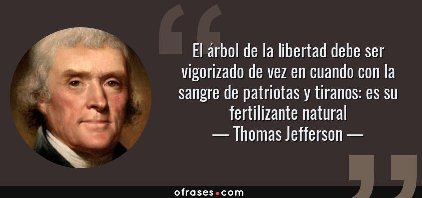 Frases de Thomas Jefferson - El árbol de la libertad debe ser vigorizado de vez en cuando con la sangre de patriotas y tiranos: es su fertilizante natural