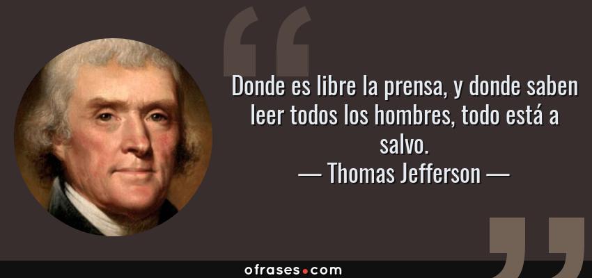 Frases de Thomas Jefferson - Donde es libre la prensa, y donde saben leer todos los hombres, todo está a salvo.