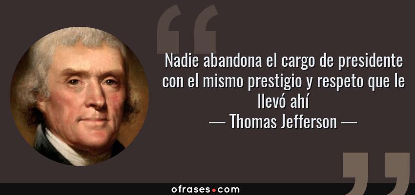Frases de Thomas Jefferson - Nadie abandona el cargo de presidente con el mismo prestigio y respeto que le llevó ahí