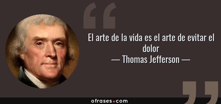 Frases de Thomas Jefferson - El arte de la vida es el arte de evitar el dolor