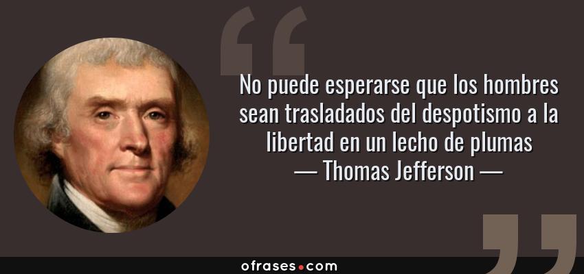 Frases de Thomas Jefferson - No puede esperarse que los hombres sean trasladados del despotismo a la libertad en un lecho de plumas