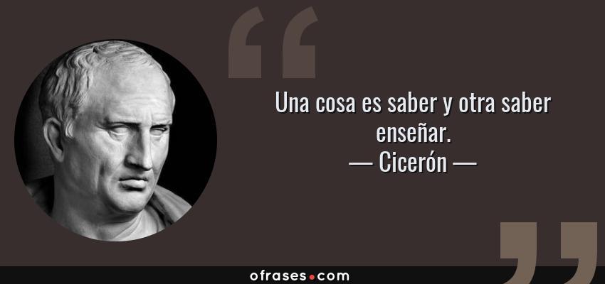 Frases de Cicerón - Una cosa es saber y otra saber enseñar.