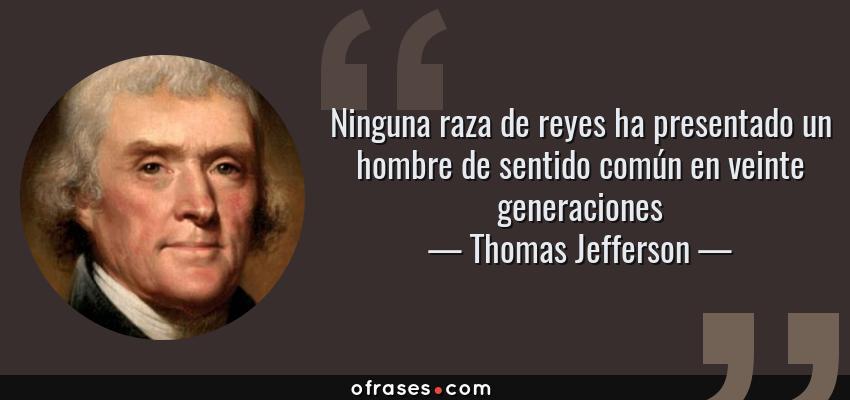 Frases de Thomas Jefferson - Ninguna raza de reyes ha presentado un hombre de sentido común en veinte generaciones