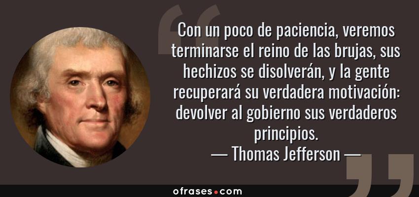 Frases de Thomas Jefferson - Con un poco de paciencia, veremos terminarse el reino de las brujas, sus hechizos se disolverán, y la gente recuperará su verdadera motivación: devolver al gobierno sus verdaderos principios.