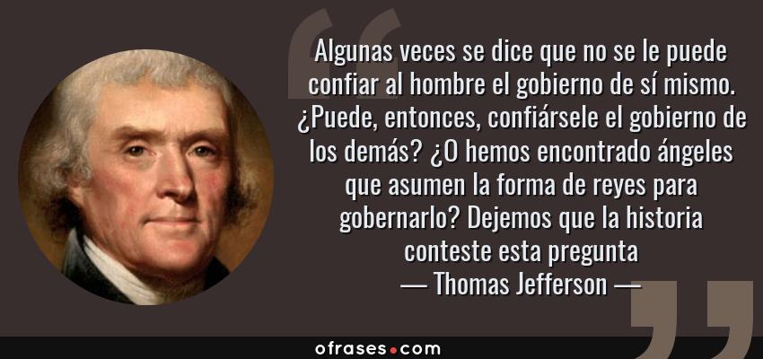 Frases de Thomas Jefferson - Algunas veces se dice que no se le puede confiar al hombre el gobierno de sí mismo. ¿Puede, entonces, confiársele el gobierno de los demás? ¿O hemos encontrado ángeles que asumen la forma de reyes para gobernarlo? Dejemos que la historia conteste esta pregunta