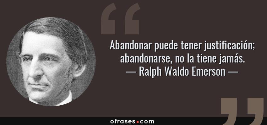 Frases de Ralph Waldo Emerson - Abandonar puede tener justificación; abandonarse, no la tiene jamás.