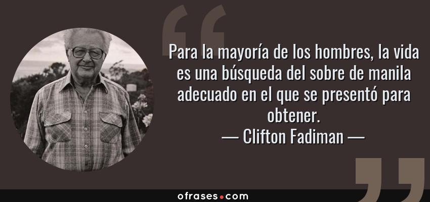 Frases de Clifton Fadiman - Para la mayoría de los hombres, la vida es una búsqueda del sobre de manila adecuado en el que se presentó para obtener.