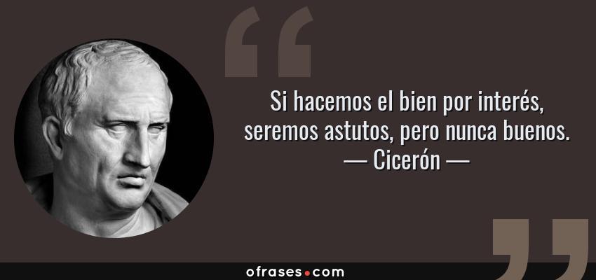 Frases de Cicerón - Si hacemos el bien por interés, seremos astutos, pero nunca buenos.
