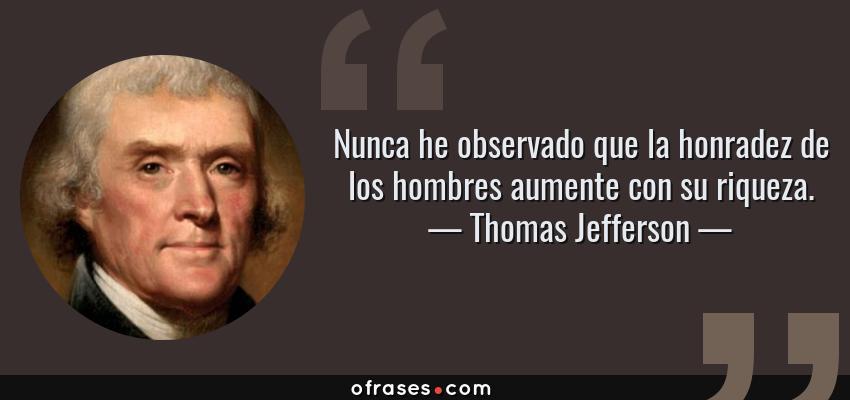 Frases de Thomas Jefferson - Nunca he observado que la honradez de los hombres aumente con su riqueza.