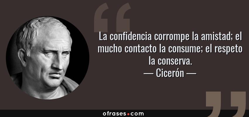 Frases de Cicerón - La confidencia corrompe la amistad; el mucho contacto la consume; el respeto la conserva.