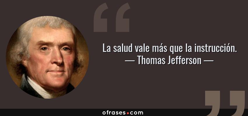 Frases de Thomas Jefferson - La salud vale más que la instrucción.