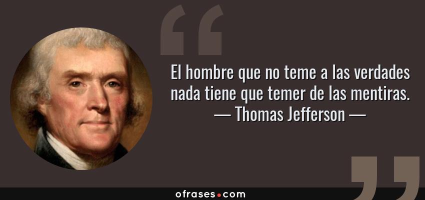 Frases de Thomas Jefferson - El hombre que no teme a las verdades nada tiene que temer de las mentiras.