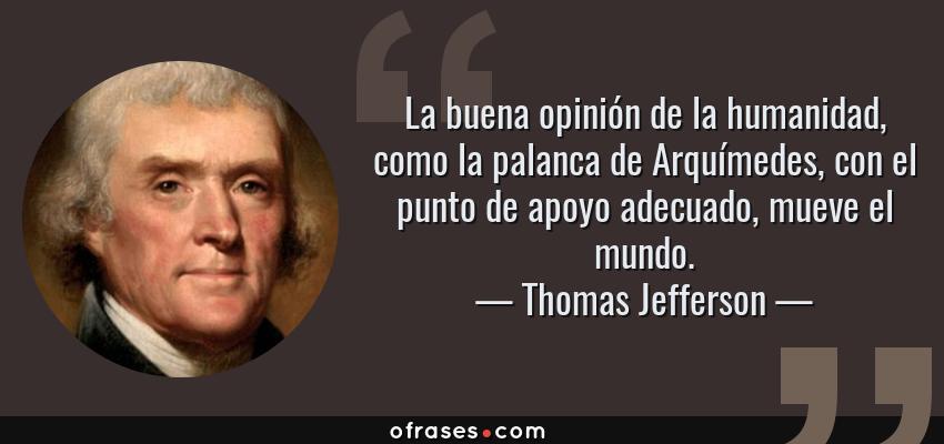 Frases de Thomas Jefferson - La buena opinión de la humanidad, como la palanca de Arquímedes, con el punto de apoyo adecuado, mueve el mundo.