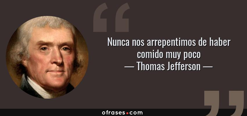 Frases de Thomas Jefferson - Nunca nos arrepentimos de haber comido muy poco