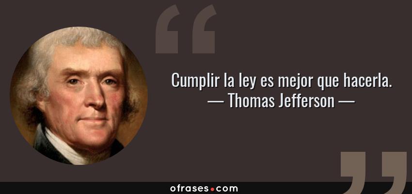 Frases de Thomas Jefferson - Cumplir la ley es mejor que hacerla.
