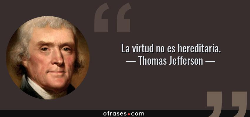 Frases de Thomas Jefferson - La virtud no es hereditaria.