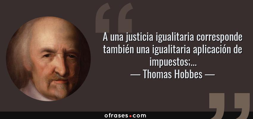 Frases de Thomas Hobbes - A una justicia igualitaria corresponde también una igualitaria aplicación de impuestos;...