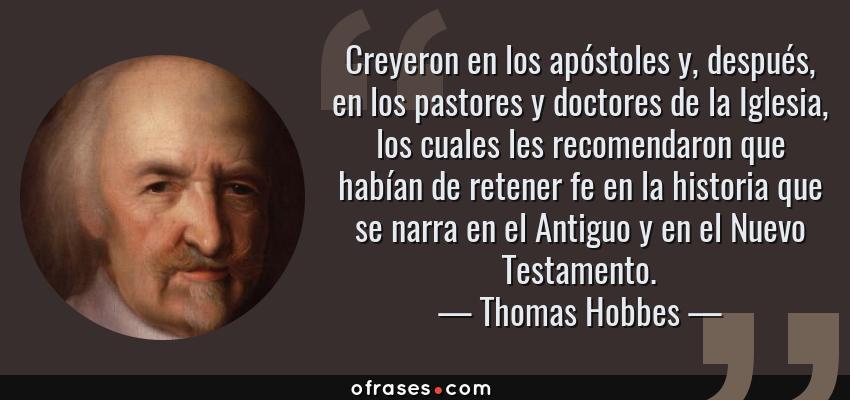 Frases de Thomas Hobbes - Creyeron en los apóstoles y, después, en los pastores y doctores de la Iglesia, los cuales les recomendaron que habían de retener fe en la historia que se narra en el Antiguo y en el Nuevo Testamento.