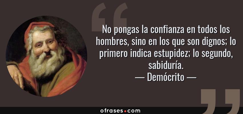 Frases de Demócrito - No pongas la confianza en todos los hombres, sino en los que son dignos; lo primero indica estupidez; lo segundo, sabiduría.