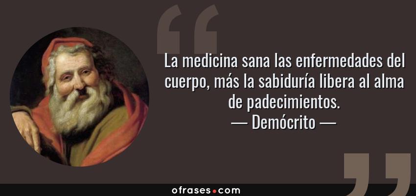 Frases de Demócrito - La medicina sana las enfermedades del cuerpo, más la sabiduría libera al alma de padecimientos.