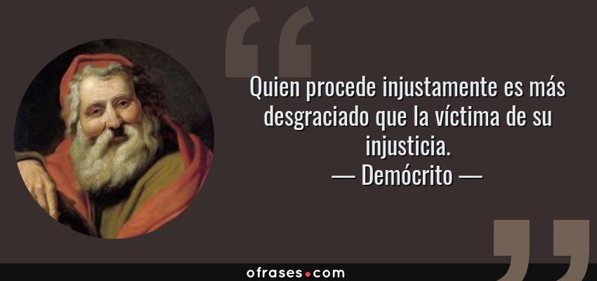 Frases de Demócrito - Quien procede injustamente es más desgraciado que la víctima de su injusticia.