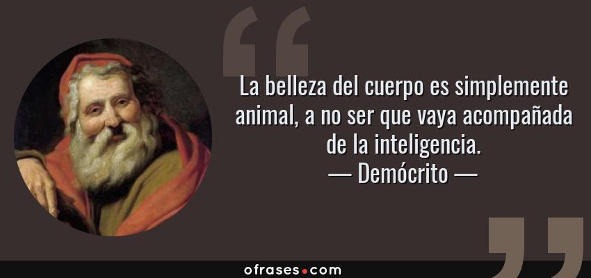 Frases de Demócrito - La belleza del cuerpo es simplemente animal, a no ser que vaya acompañada de la inteligencia.