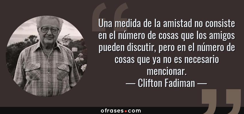 Frases de Clifton Fadiman - Una medida de la amistad no consiste en el número de cosas que los amigos pueden discutir, pero en el número de cosas que ya no es necesario mencionar.