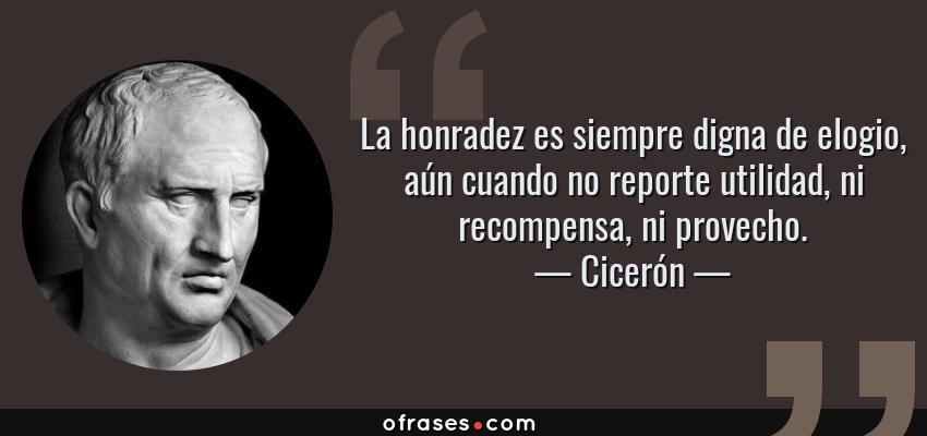 Frases de Cicerón - La honradez es siempre digna de elogio, aún cuando no reporte utilidad, ni recompensa, ni provecho.