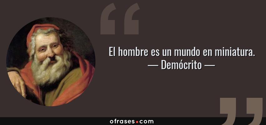 Frases de Demócrito - El hombre es un mundo en miniatura.