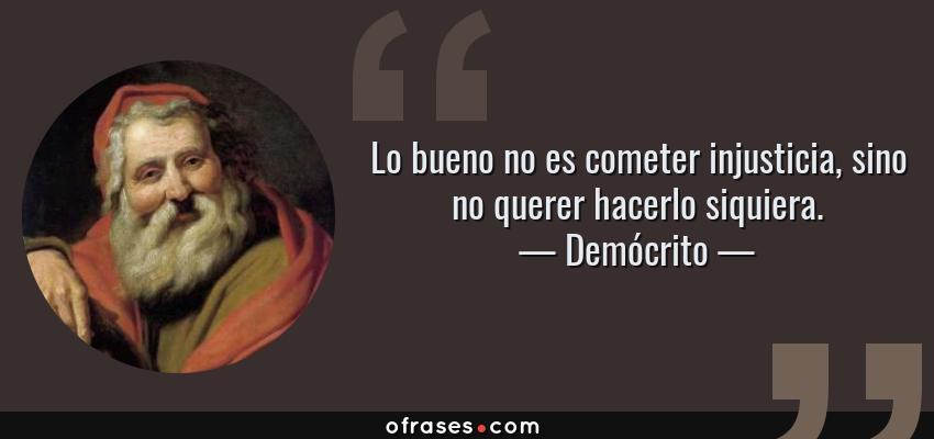 Frases de Demócrito - Lo bueno no es cometer injusticia, sino no querer hacerlo siquiera.
