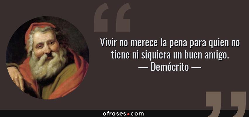 Frases de Demócrito - Vivir no merece la pena para quien no tiene ni siquiera un buen amigo.