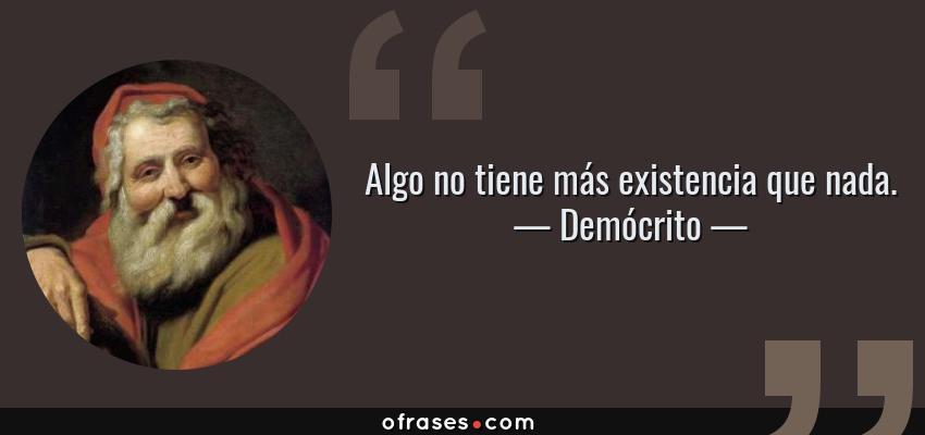 Frases de Demócrito - Algo no tiene más existencia que nada.