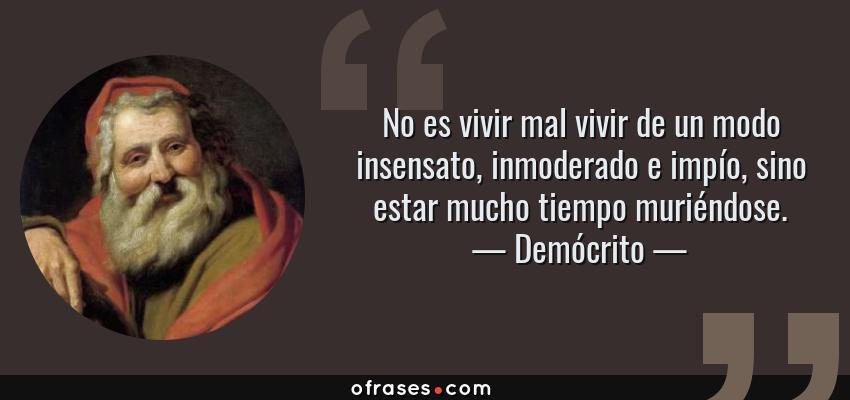 Frases de Demócrito - No es vivir mal vivir de un modo insensato, inmoderado e impío, sino estar mucho tiempo muriéndose.