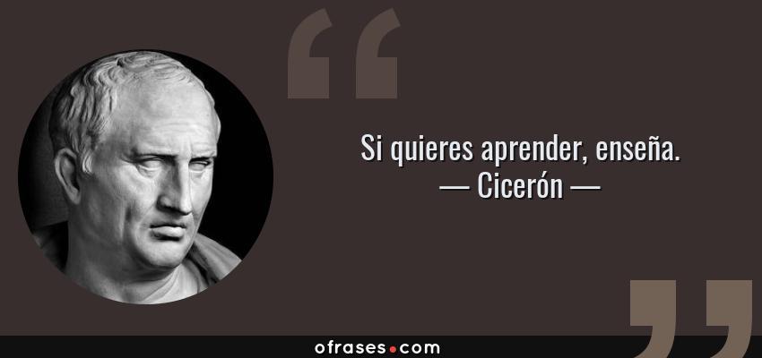 Frases de Cicerón - Si quieres aprender, enseña.