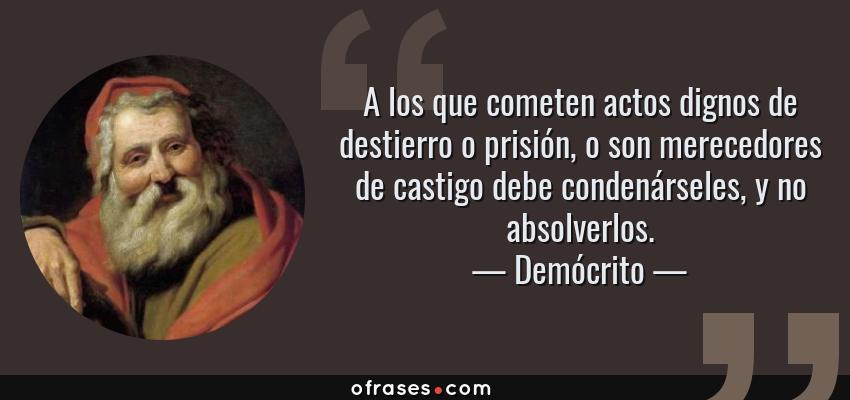 Frases de Demócrito - A los que cometen actos dignos de destierro o prisión, o son merecedores de castigo debe condenárseles, y no absolverlos.