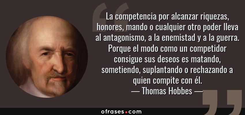 Frases de Thomas Hobbes - La competencia por alcanzar riquezas, honores, mando o cualquier otro poder lleva al antagonismo, a la enemistad y a la guerra. Porque el modo como un competidor consigue sus deseos es matando, sometiendo, suplantando o rechazando a quien compite con él.